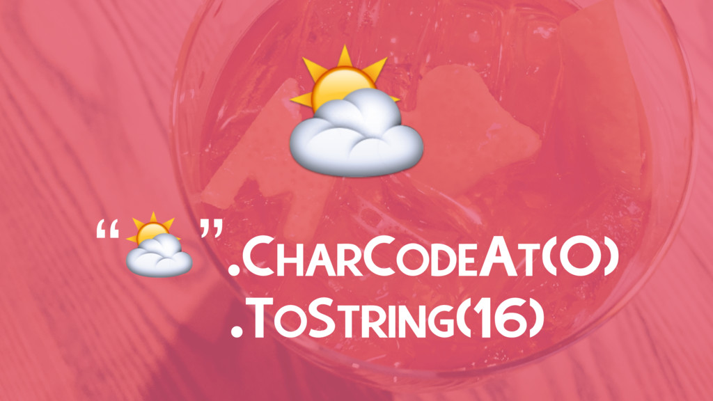 """⛅ """"⛅"""".CHARCODEAT(0) .TOSTRING(16)"""