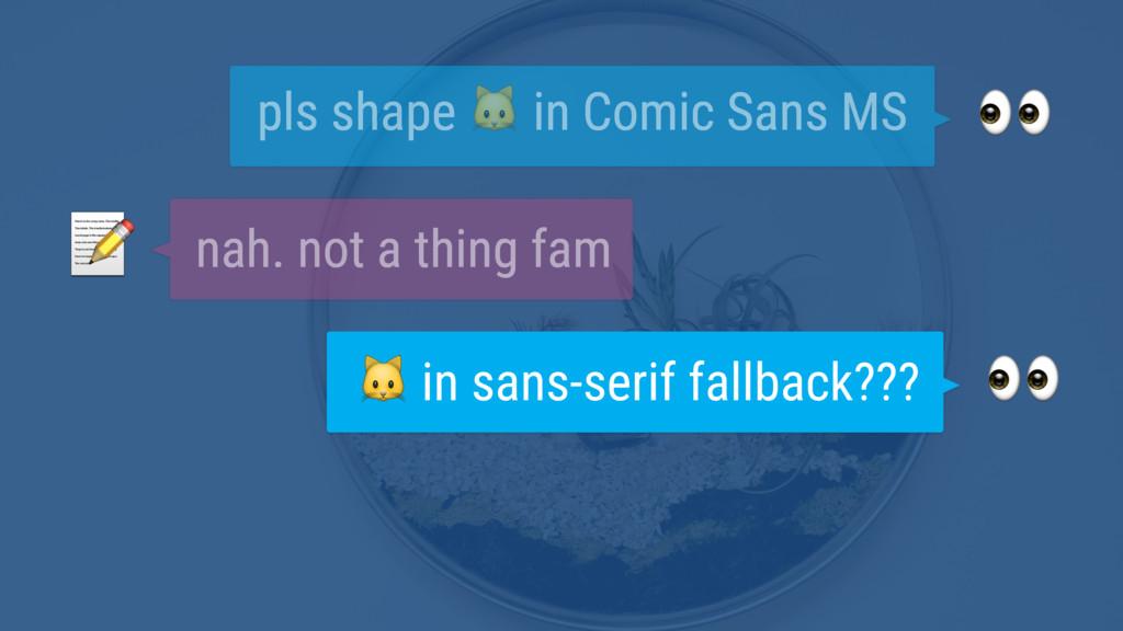 pls shape  in Comic Sans MS  nah. not a thing ...