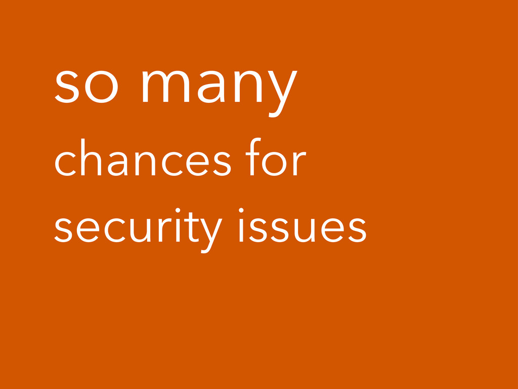 so many chances for security issues