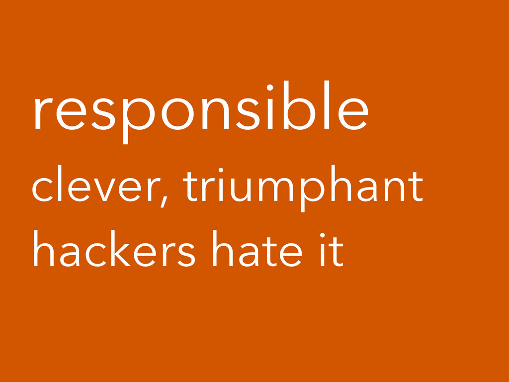 responsible clever, triumphant hackers hate it
