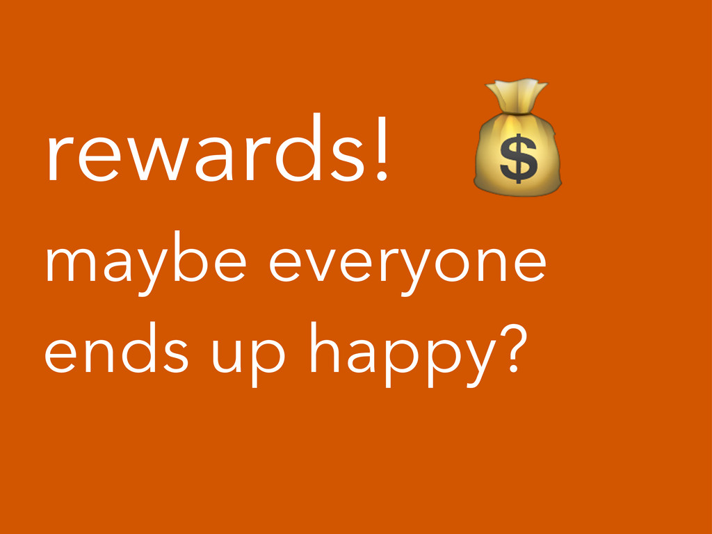 rewards! ! maybe everyone ends up happy?