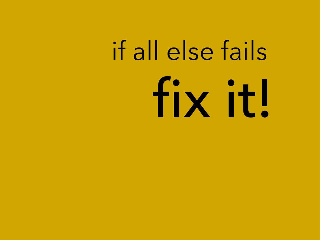 fix it! if all else fails