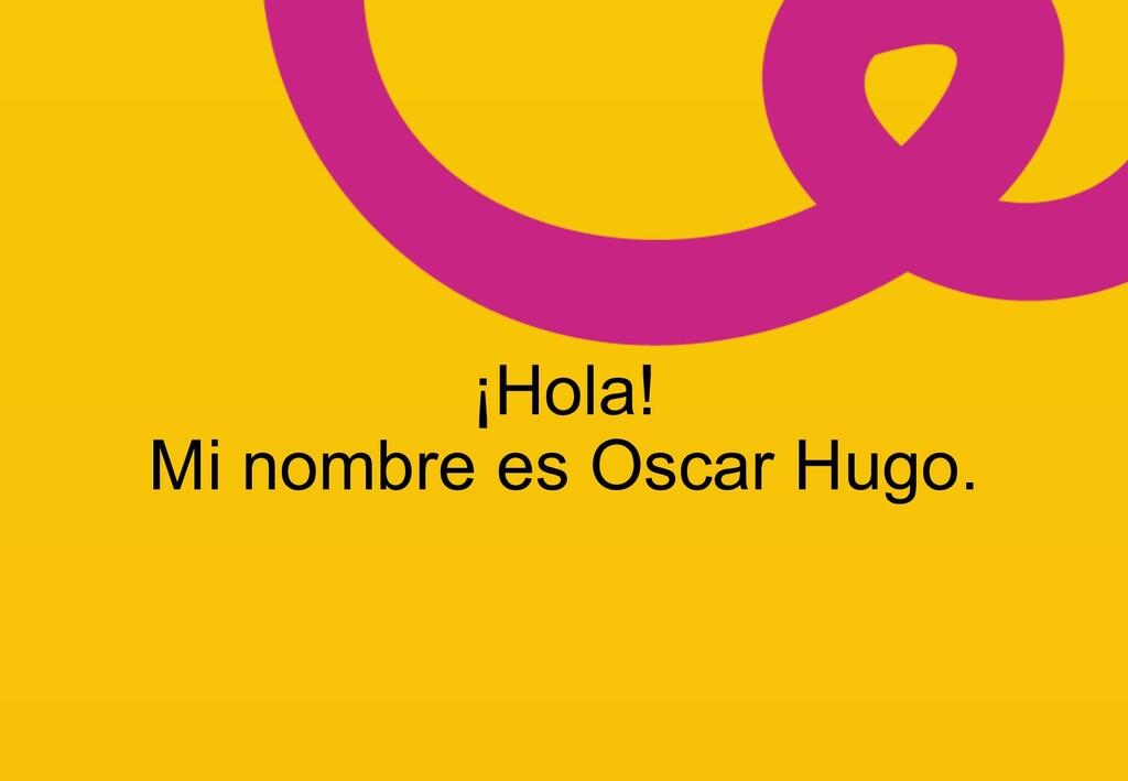 z ¡Hola! Mi nombre es Oscar Hugo.
