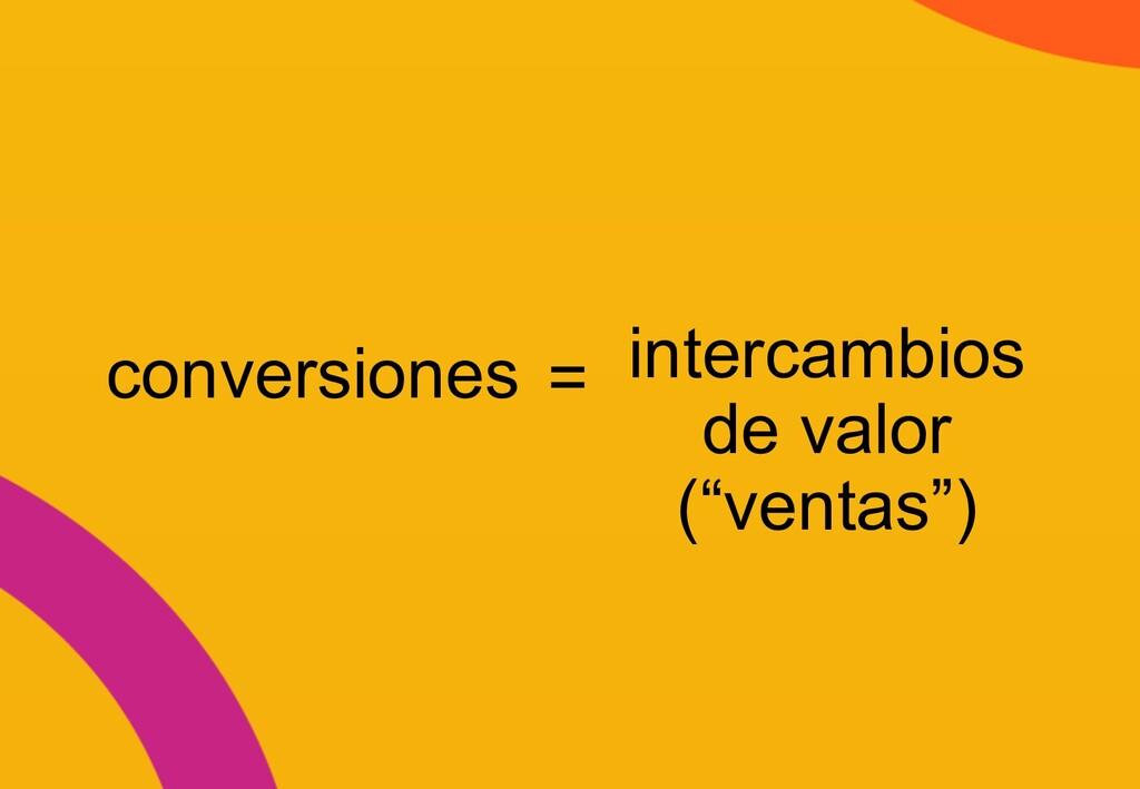 """conversiones = intercambios de valor (""""ventas"""")"""