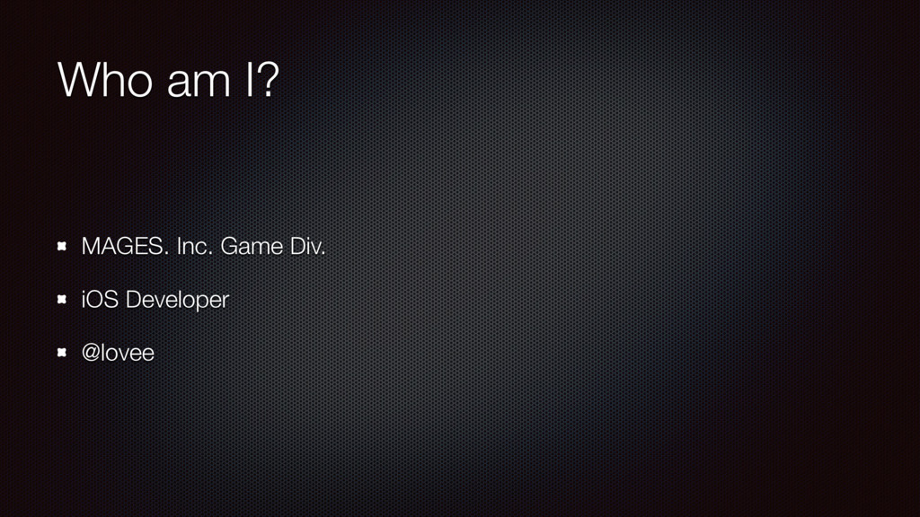 Who am I? MAGES. Inc. Game Div. iOS Developer @...
