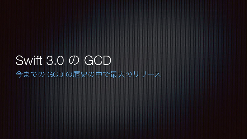 Swift 3.0 ͷ GCD ࠓ·Ͱͷ GCD ͷྺͷதͰ࠷େͷϦϦʔε
