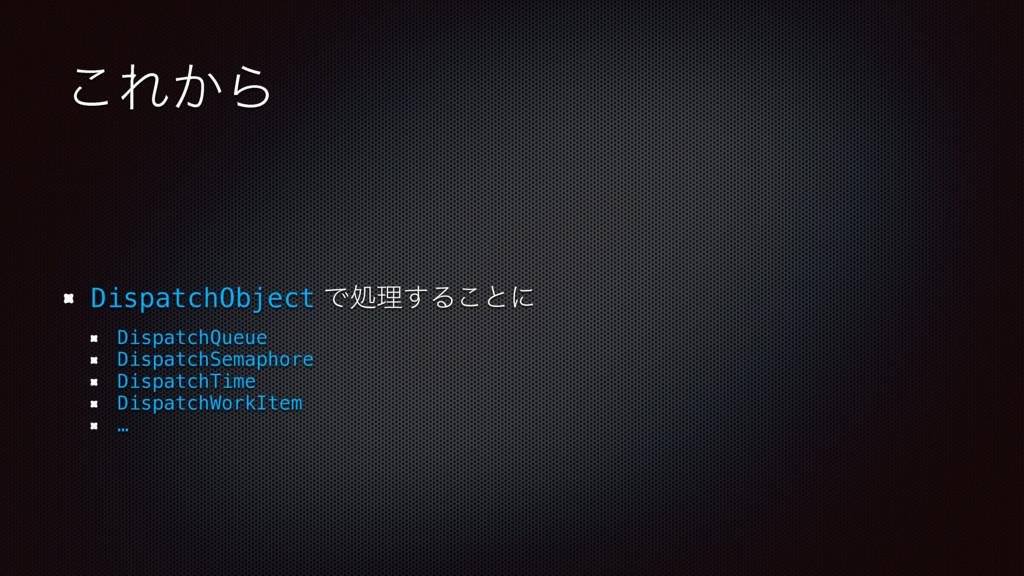 ͜Ε͔Β DispatchObject Ͱॲཧ͢Δ͜ͱʹ DispatchQueue Disp...