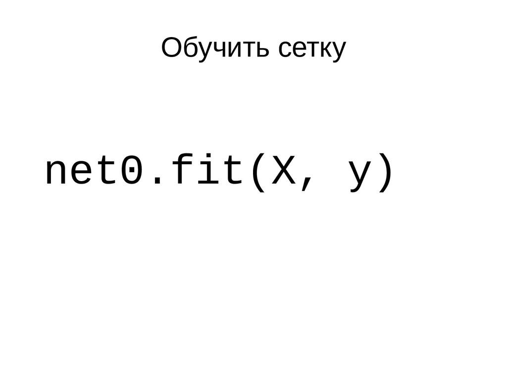 Обучить сетку net0.fit(X, y)