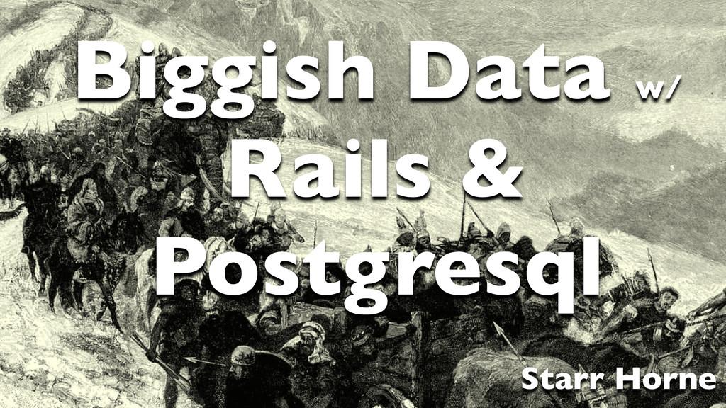 Starr Horne Biggish Data w/   Rails & Postgre...