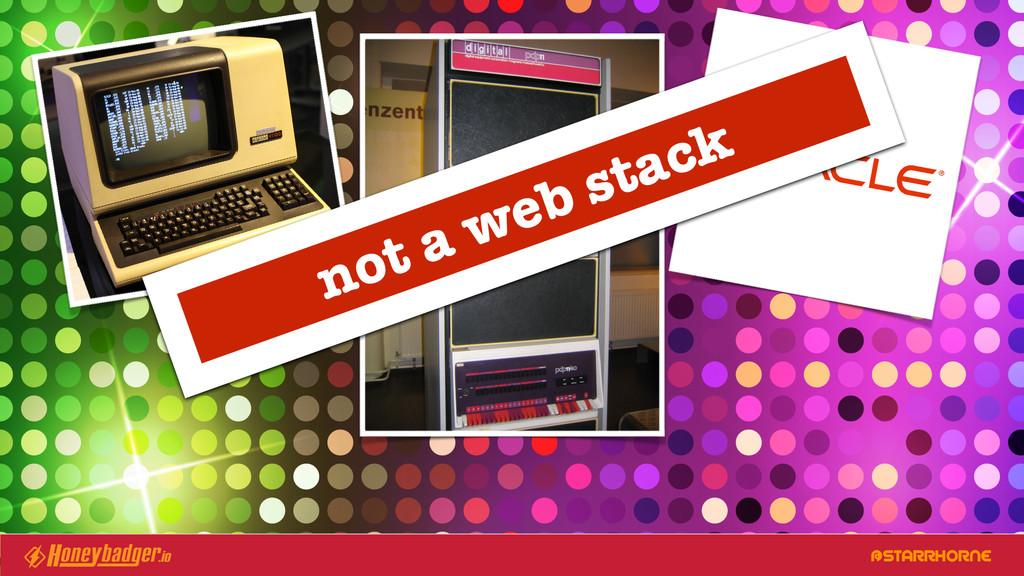 @STARRHORNE not a web stack