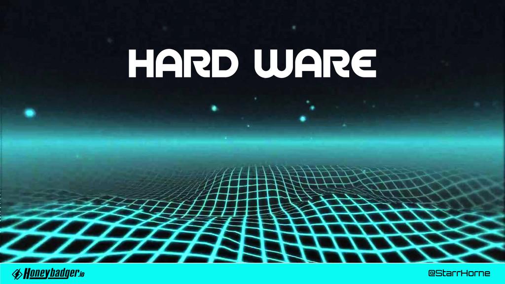 @StarrHorne HARD WARE