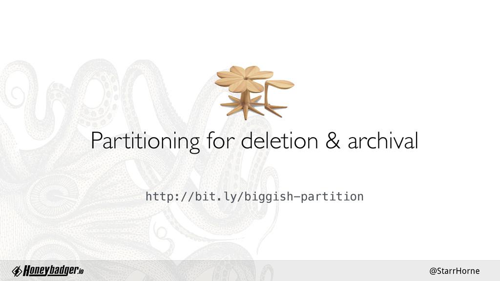 @StarrHorne Partitioning for deletion & archiva...
