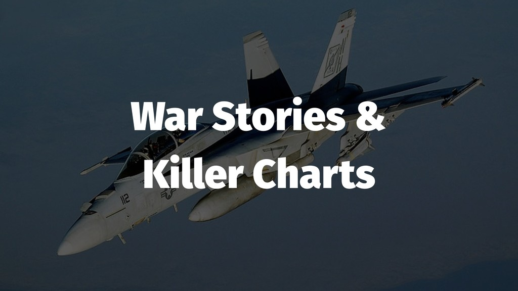 War Stories & Killer Charts