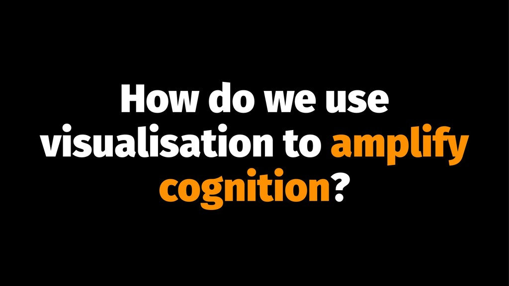 How do we use visualisation to amplify cognitio...