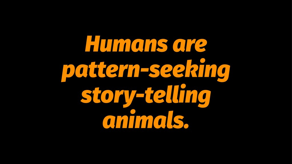 Humans are pattern-seeking story-telling animal...