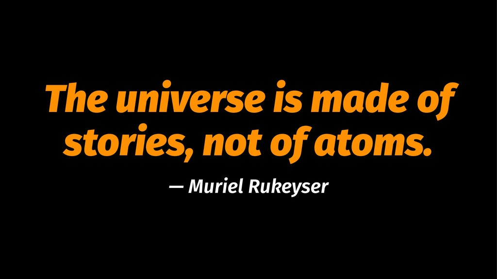The universe is made of stories, not of atoms. ...