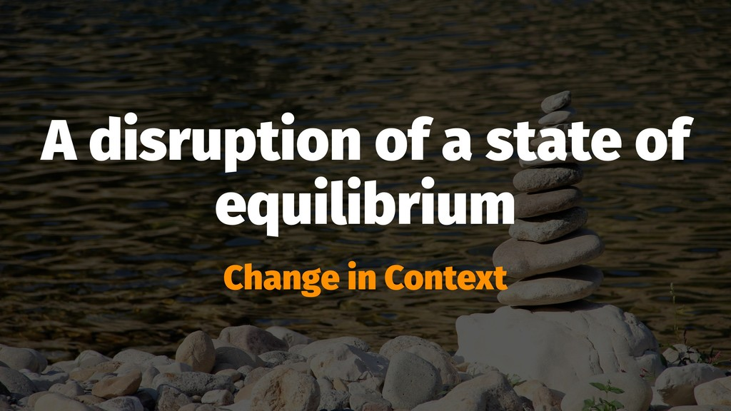 A disruption of a state of equilibrium Change i...