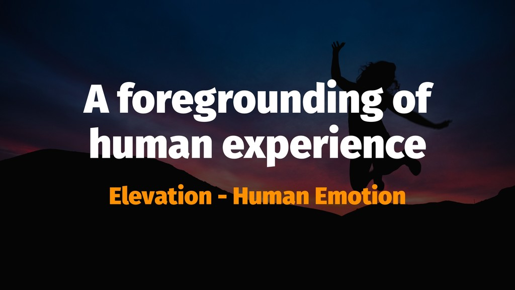 A foregrounding of human experience Elevation -...