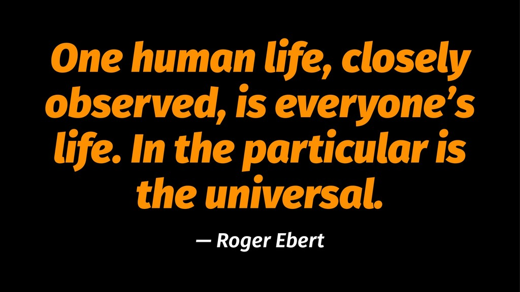 One human life, closely observed, is everyone's...