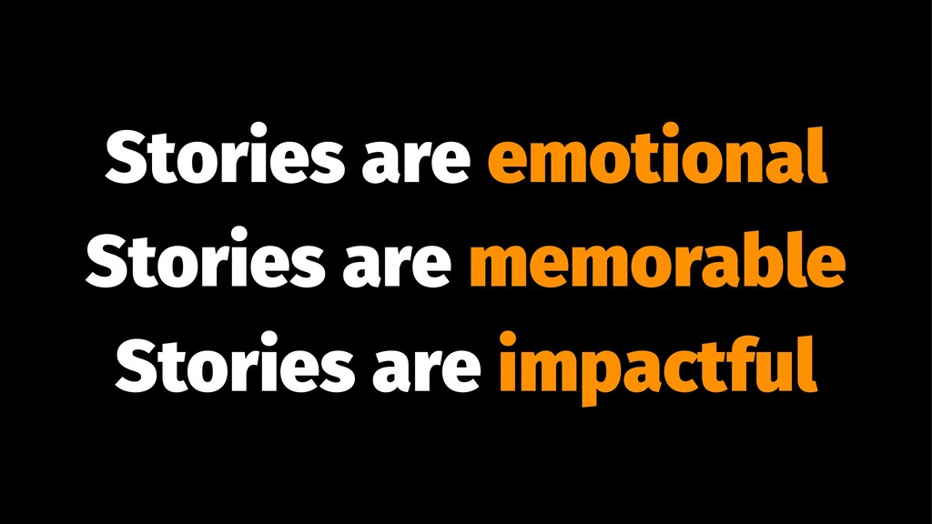 Stories are emotional Stories are memorable Sto...
