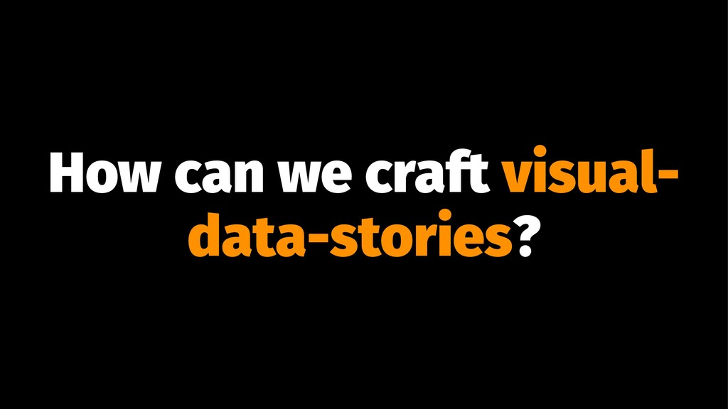 How can we craft visual- data-stories?