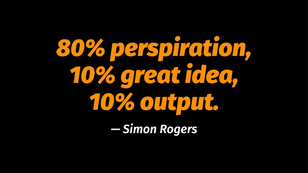 80% perspiration, 10% great idea, 10% output. —...