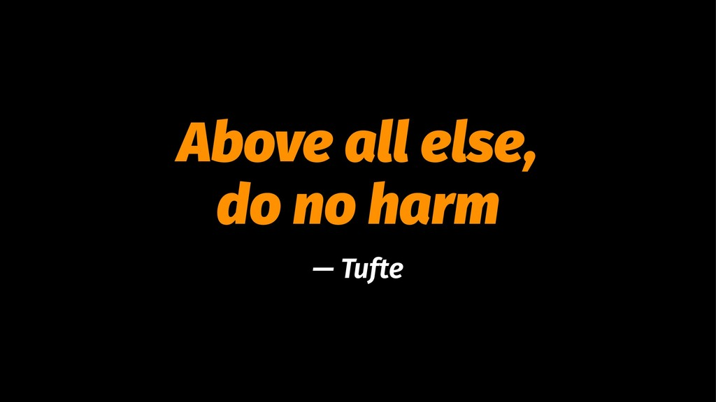 Above all else, do no harm — Tufte
