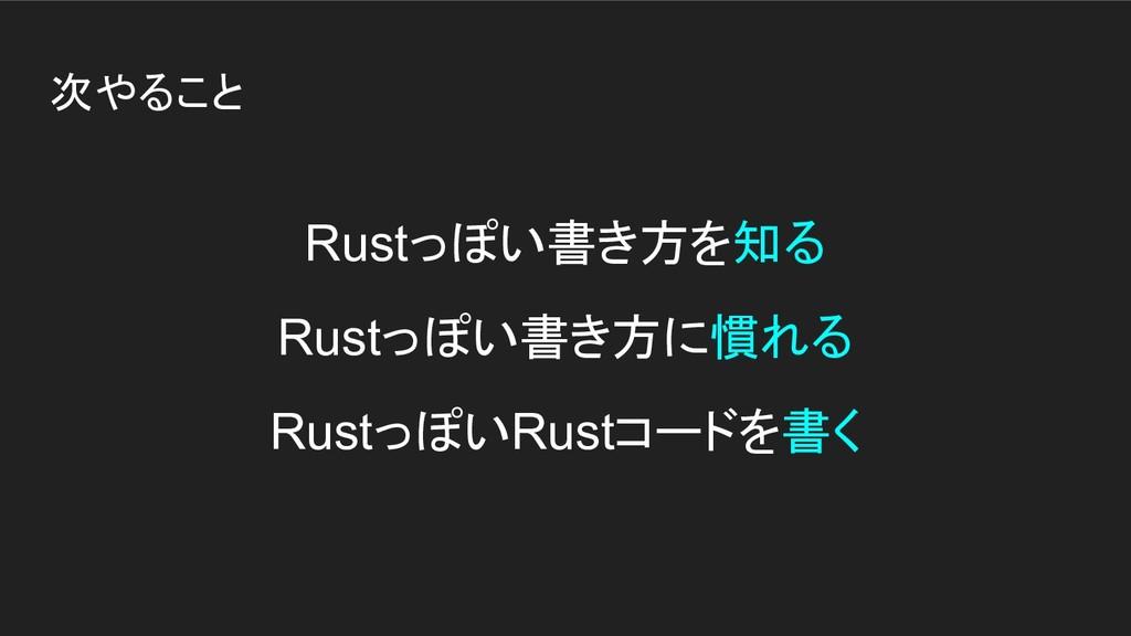 次やること Rustっぽい書き方を知る Rustっぽい書き方に慣れる RustっぽいRustコ...