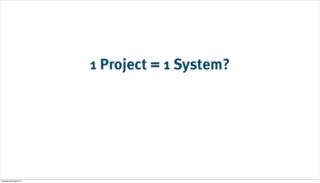 1 Project = 1 System? Tuesday 26 August 14