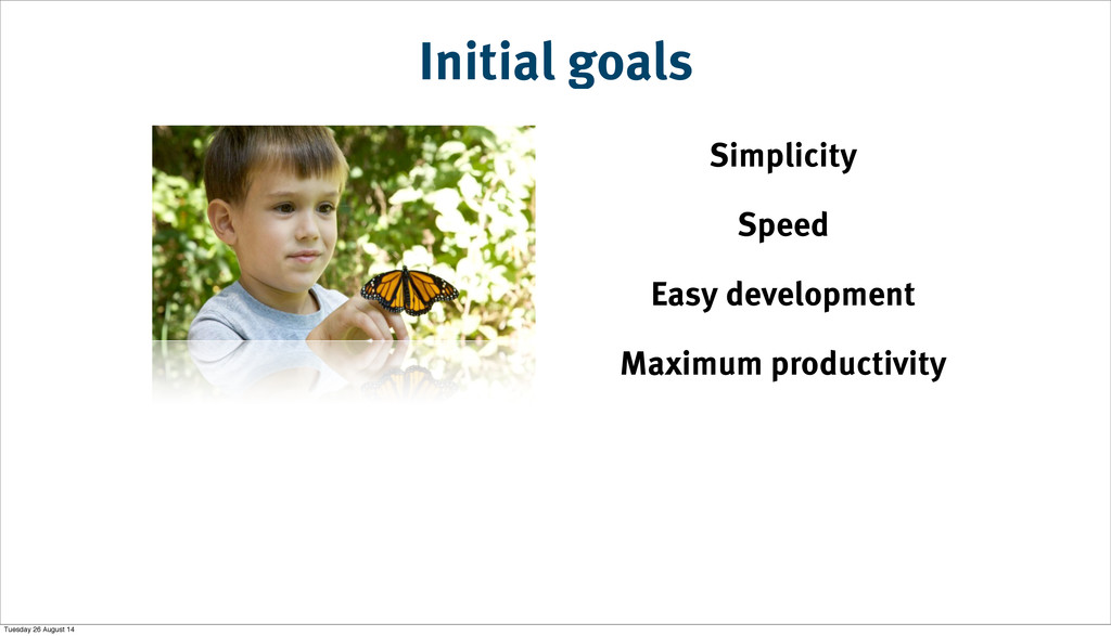 Initial goals Simplicity Speed Easy development...