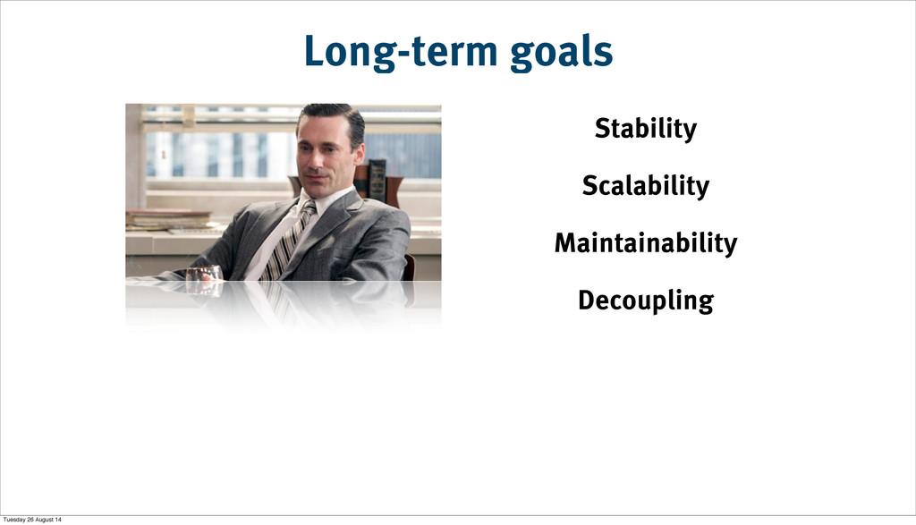 Long-term goals Stability Scalability Maintaina...
