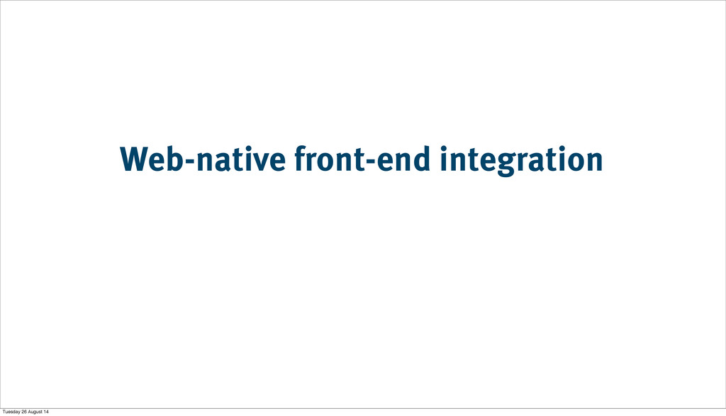 Web-native front-end integration Tuesday 26 Aug...