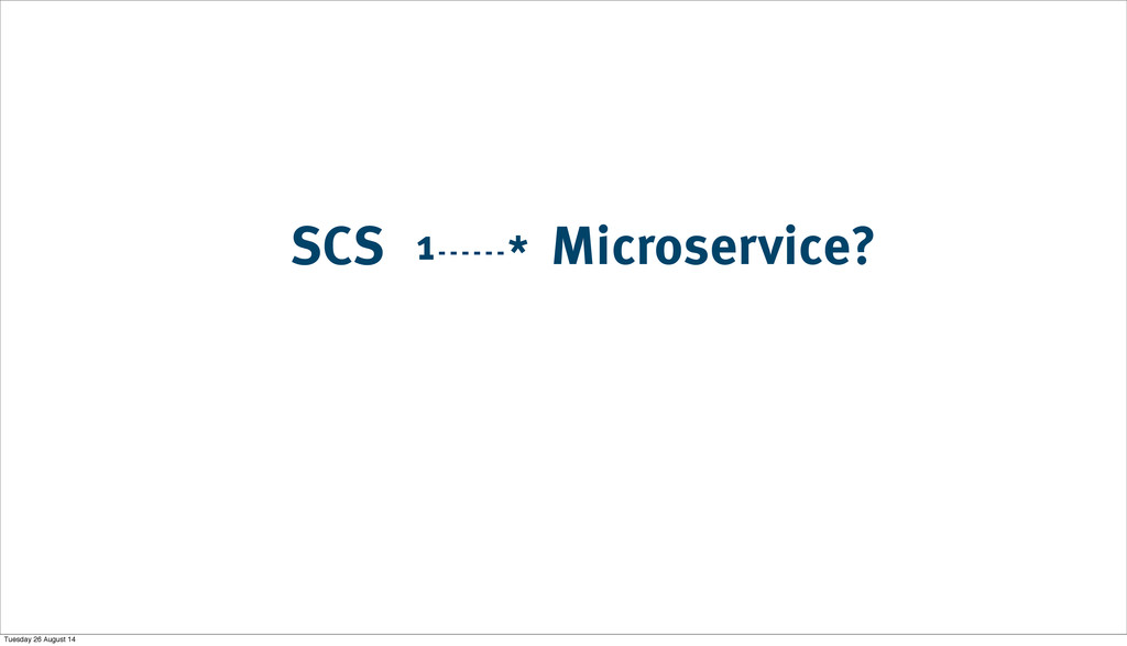 Microservice? SCS 1 * Tuesday 26 August 14