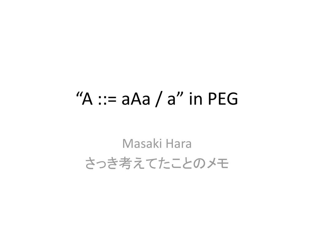 """""""A ::= aAa / a"""" in PEG Masaki Hara さっき考えてたことのメモ"""