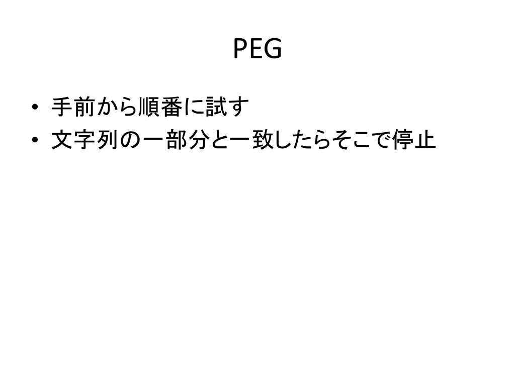 PEG • 手前から順番に試す • 文字列の一部分と一致したらそこで停止