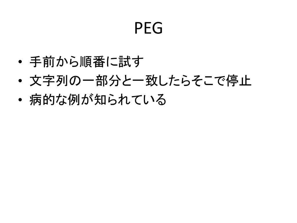 PEG • 手前から順番に試す • 文字列の一部分と一致したらそこで停止 • 病的な例が知られ...