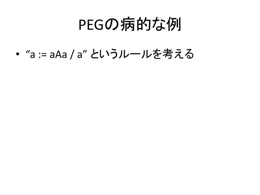 """PEGの病的な例 • """"a := aAa / a"""" というルールを考える"""