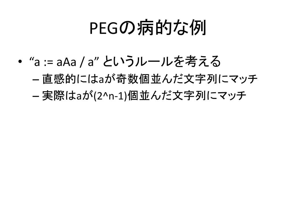 """PEGの病的な例 • """"a := aAa / a"""" というルールを考える – 直感的にはaが奇..."""