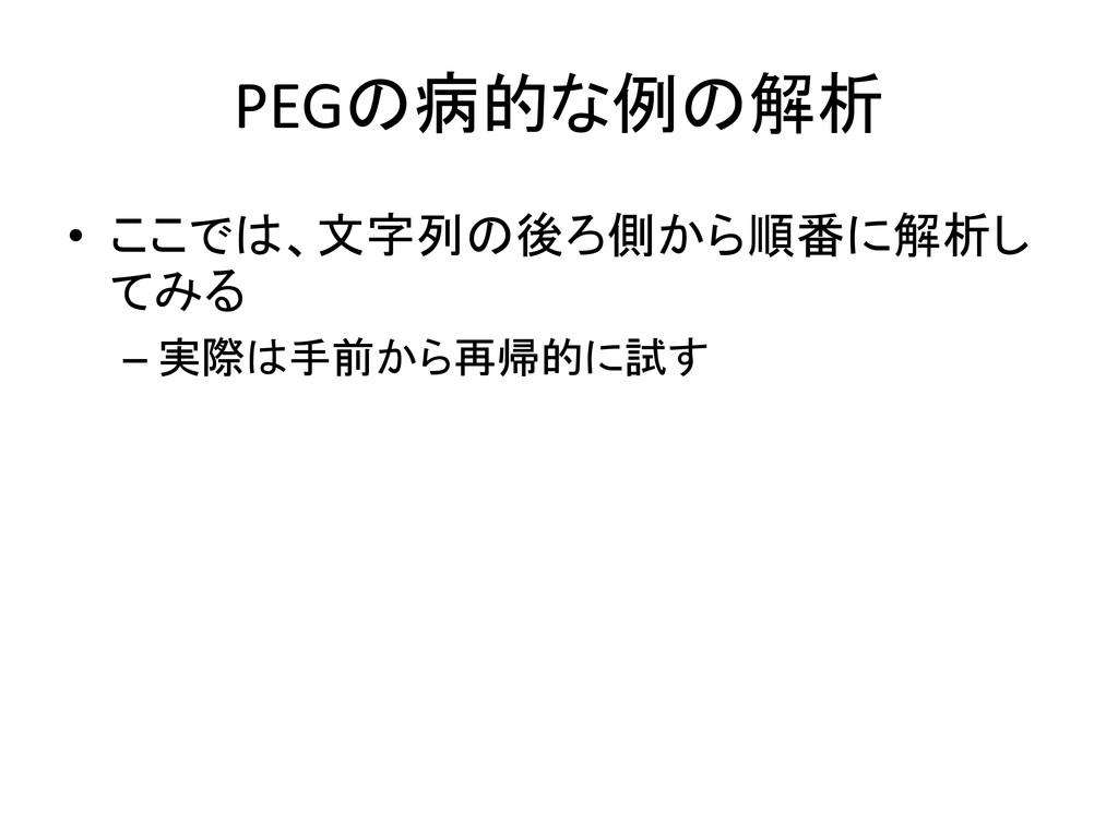 PEGの病的な例の解析 • ここでは、文字列の後ろ側から順番に解析し てみる – 実際は手前か...