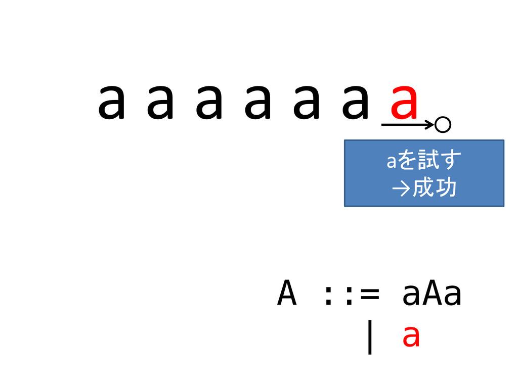 a a a a a a a A ::= aAa | a ○ aを試す →成功