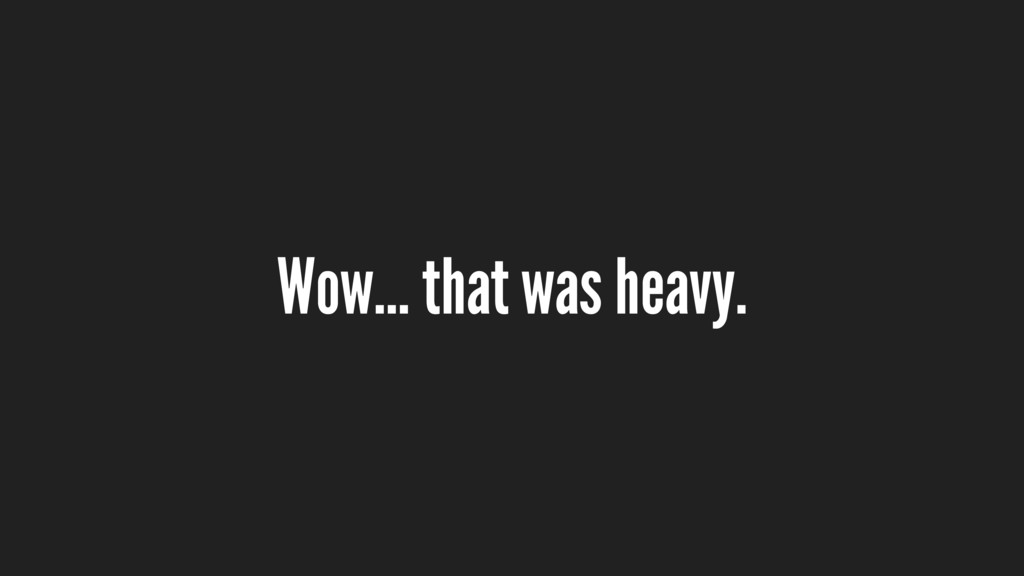 Wow… that was heavy.