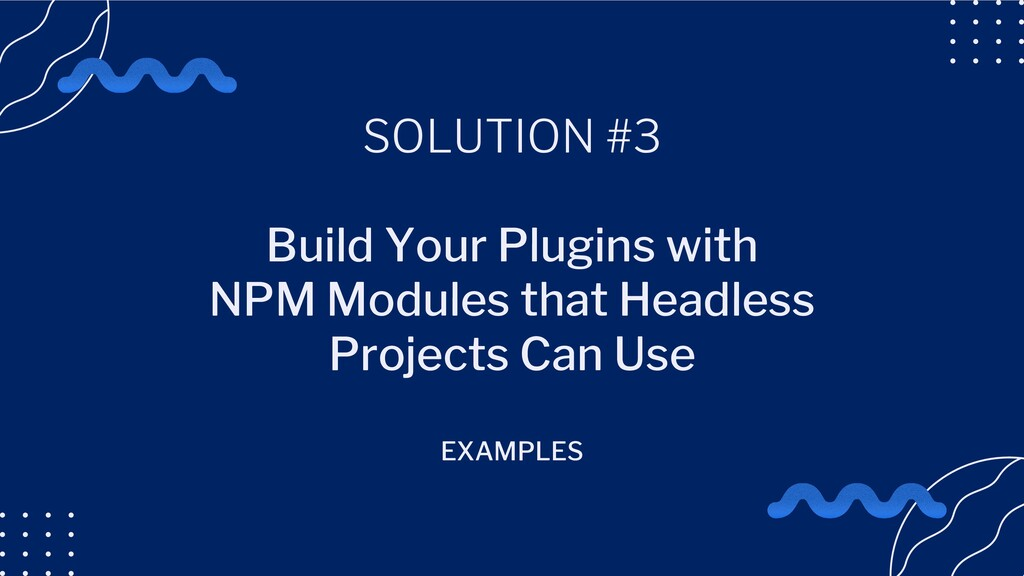 SOLUTION #3 Build Your Plugins with NPM Modules...