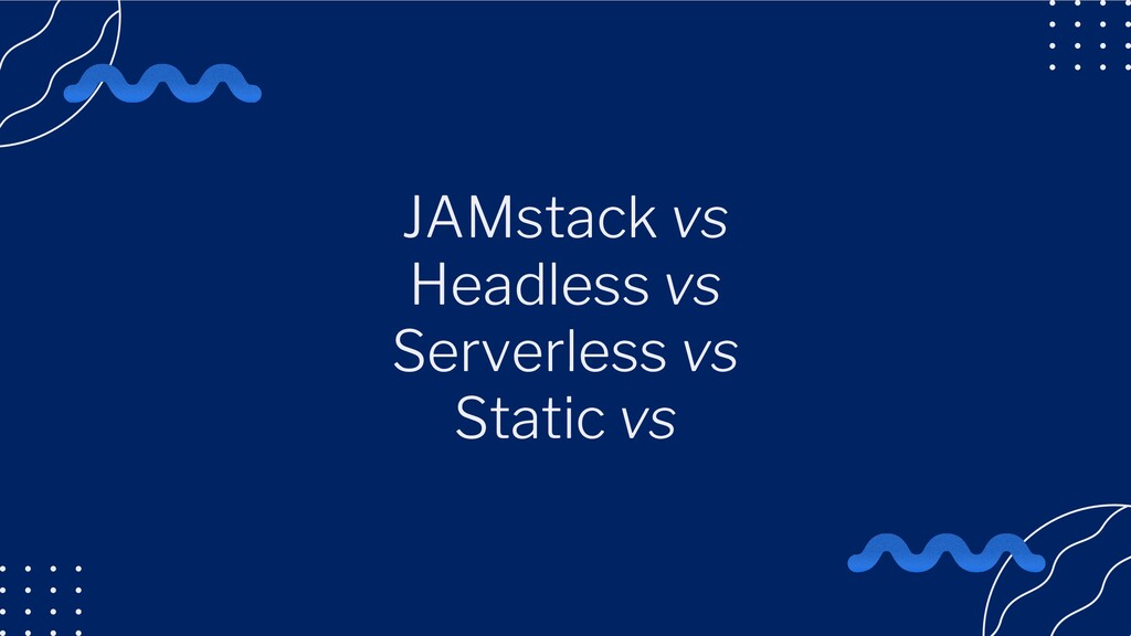 JAMstack vs Headless vs Serverless vs Static vs
