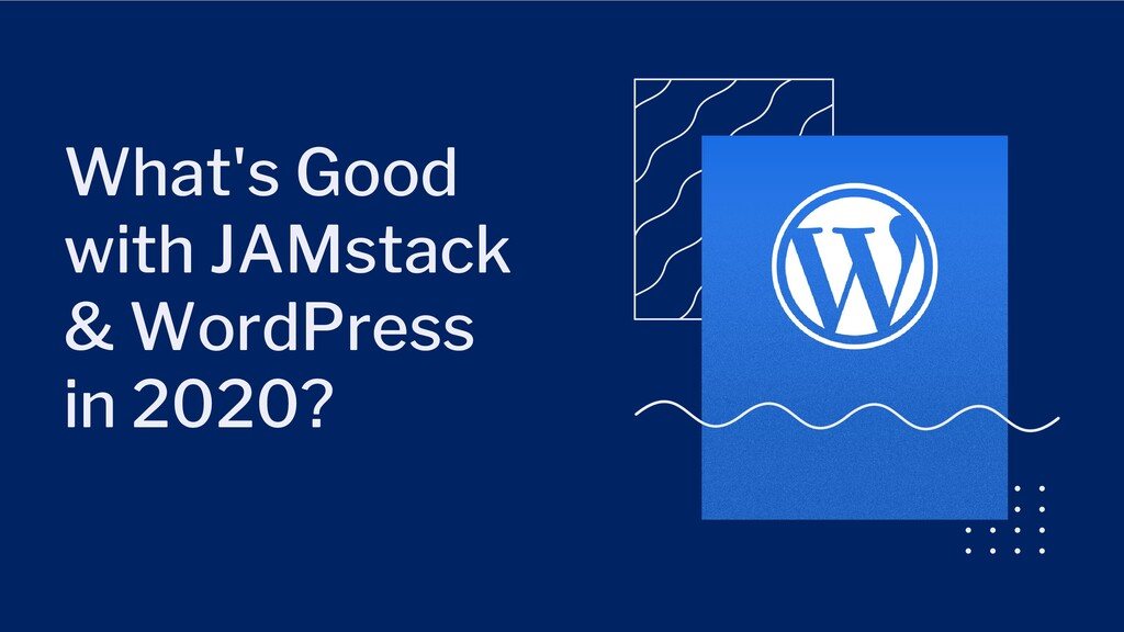 What's Good with JAMstack & WordPress in 2020?