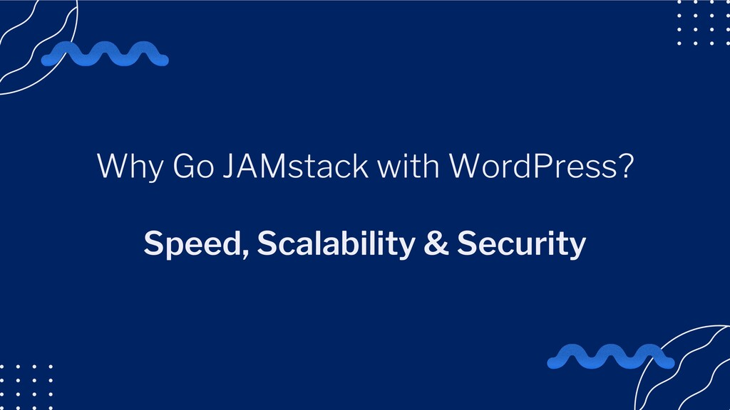 Why Go JAMstack with WordPress? Speed, Scalabil...
