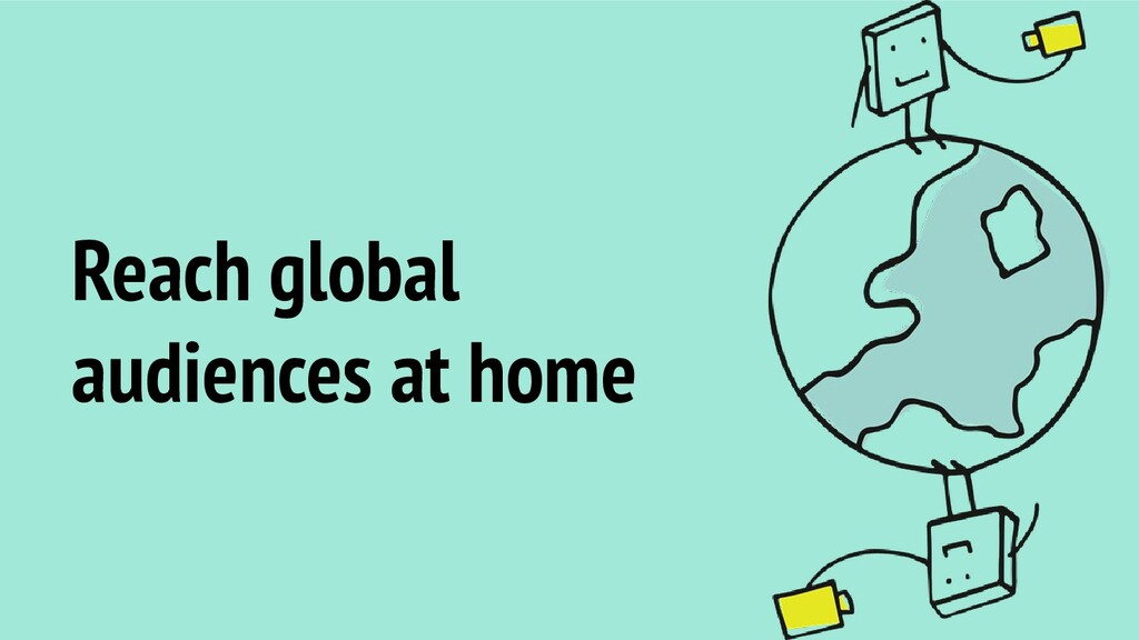 Reach global audiences at home