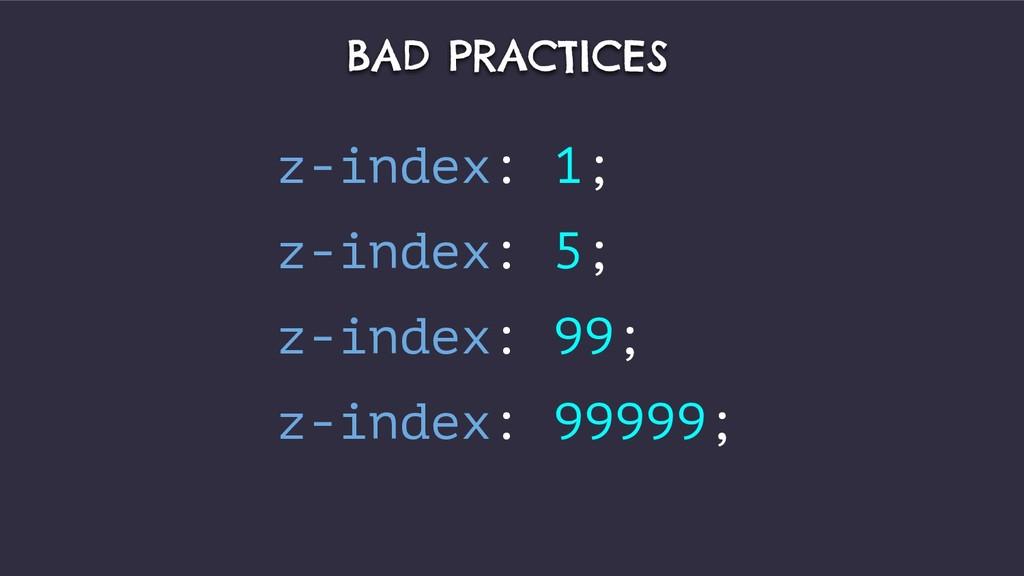 BAD PRACTICES z-index: 1; z-index: 5; z-index: ...