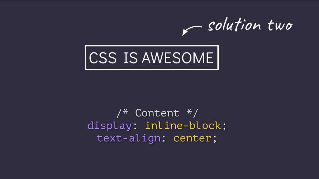CSS IS AWESOME /* Content */ display: inline-bl...