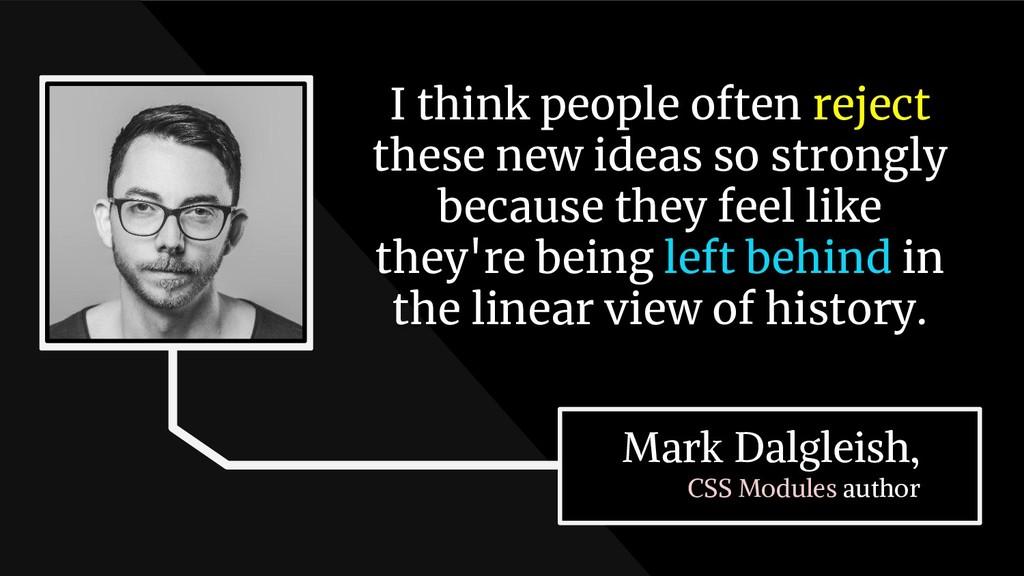 Mark Dalgleish, CSS Modules author I think peop...