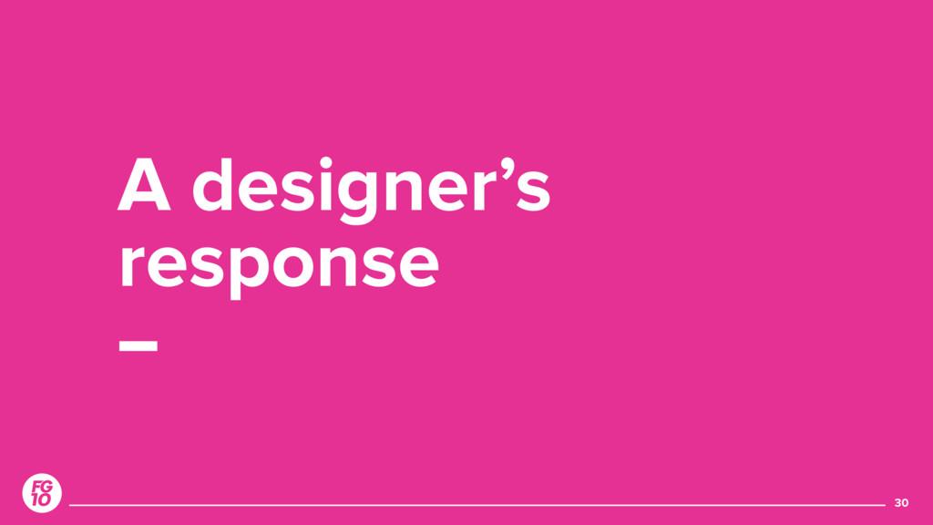 30 A designer's response